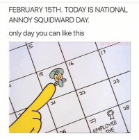 Today is the only day you can like this post 😜: FEBRUARY 15TH. TODAY IS NATIONAL  ANNOY SQUIDWARD DAY  only day you can like this  17  16  15  23  21 Today is the only day you can like this post 😜