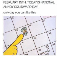 Finally: FEBRUARY 15TH. TODAY IS NATIONAL  ANNOY SQUIDWARD DAY.  only day you can like this  16  15 Finally
