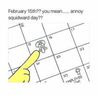 Sick @ home lit ~Elon: February 15th?? you mean  annoy  squidward day??  11  16 Sick @ home lit ~Elon