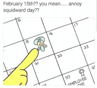 Haha lol: February 15th?? you mean  annoy  squidward day??  16  123 Haha lol