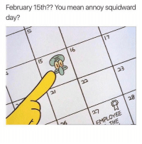 TODAY IS THE ONLY DAY YOU CAN LIKE THIS: February 15th?? You mean annoy squidward  day?  16 TODAY IS THE ONLY DAY YOU CAN LIKE THIS