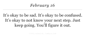 Confused, Okay, and Sad: February 16  It's okay to be sad. It's okay to be confused  It's okay to not know your next step. Just  keep going. You'll figure it out.
