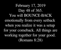 Good, Back, and Working: February 17, 2019  Day 48 of 365.  You will BOUNCE-BACK  emotionally from every setback  when you realize it was a setup  for vour comeback. All things are  working together for your good.  (Romans 8:28)