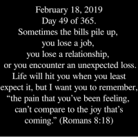 ": February 18, 2019  Day 49 of 365.  Sometimes the bills pile up,  you lose a job,  you lose a relationship,  or you encounter an unexpected loss  Life will hit you when you least  expect it, but I want you to remember,  ""the pain that you've been feeling,  can't compare to the joy that's  coming."" (Romans 8:18)"