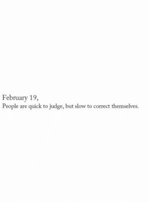 Judge, People, and Quick: February 19,  People are quick to judge, but slow to correct themselves.