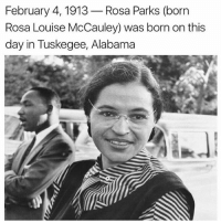 To our beautiful sister happy birthday 🙌🏾👏🏾: February 4, 1913  Rosa Parks (born  Rosa Louise McCauley) was born on this  day in Tuskegee, Alabama To our beautiful sister happy birthday 🙌🏾👏🏾