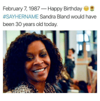 Memes, 🤖, and Sandra: February 7, 1987  Happy Birthday  #SAY HERNAME Sandra Bland would have  been 30 years old today. Respect Queen, real people will never forget what you said, what you stood for and why they murdered you and tried to cover it up. You are with the ancestors now, nothing but respect from me and all of the progressive Africans reading this. chakabars