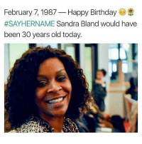 Memes, 🤖, and Sandra: February 7, 1987  Happy Birthday  #SAYHERNAME Sandra Bland would have  been 30 years old today. Respect Queen, real people will never forget what you said, what you stood for and why they murdered you and tried to cover it up. chakabars repost @chakabars SayHerName SandraBland HappyBirthday RestInPower BLM BlackLivesMatter