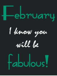fabulous: February  know you  will be  fabulous!