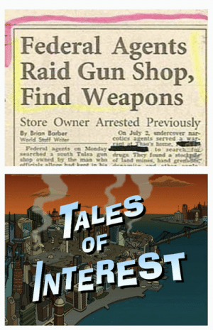 I'll make my own paper, with real stories. And hookers.: Federal Agents  Raid Gun Shop,  Find Weapons  Store Owner Arrested Previously  By Brian Barber  Wardd Stoff Wrder  On July 2 endercover nar-  cotics agents served a  Federal agents n Monday  searched a south Telsa en drugs They found a i  hop owed by the man wba el land mines, hand gren  afficials alfe in mu  to search  TALES  OF  NTEREST  DD I'll make my own paper, with real stories. And hookers.