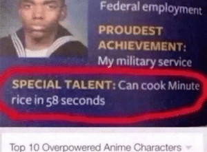 Anime, Dank, and Memes: Federal employment  PROUDEST  ACHIEVEMENT:  My military service  SPECIAL TALENT: Can cook Minute  rice in 58 seconds  Top 10 Overpowered Anime Characters Top 10 Overpowered Anime Characters by Xx_Notaweeaboo_xX MORE MEMES
