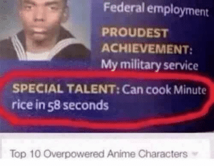 Anime, Dank, and Memes: Federal employment  PROUDEST  ACHIEVEMENT  My military service  SPECIAL TALENT: Can cook Minute  rice in 58 seconds  Top 10 Overpowered Anime Characters Now thats talent by TheRealSkinny_Penis MORE MEMES