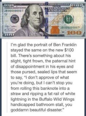 "Ben Franklin: FEDERAL RESERVENOTE  JB 00000000 T  82  IIVM  JB 00000000T  I'm glad the portrait of Ben Franklin  stayed the same on the new $100  bill. There's something about his  slight, tight frown, the paternal hint  of disappointment in his eyes and  those pursed, sealed lips that seem  to say, ""l don't approve of what  you're doing, but I can't stop you  from rolling this banknote into a  straw and ripping a fat rail of white  ightning in the Buffalo Wild Wings  handicapped bathroom stall, you  goddamn beautiful disaster."" Ben Franklin"