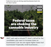 federal tax: Federal tax laws are driving weed businesses back into  the black market  NOW  THIS  EXCLUSIVE  Federal taxes  are choking the  cannabis industry  WAIT wait wait a minute??? Aren't y'all all for the  candidates who want to increase taxes on  businesses? Can we now agree higher taxes hurt  businesses? Especially small businesses...