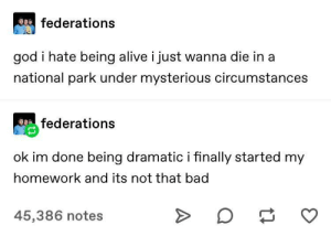 Alive, Bad, and Dank: federations  god i hate being alive i just wanna die in a  national park under mysterious circumstances  federations  ok im done being dramatic i finally started my  homework and its not that bad  45,386 notes meirl by nogovernmentguy MORE MEMES