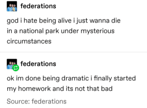 Alive, Bad, and God: federations  god i hate being alive i just wanna die  in a national park under mysterious  circumstances  federations  ok im done being dramatic i finally started  my homework and its not that bad  Source: federations meirl