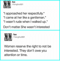 "Memes, Rude, and Time: fee  fee  akingfee901  ""I approached her respectfully.""  ""I came at her like a gentleman.'""  ""l wasn't rude when I walked up.""  Don't matter She wasn't interested  fee  @kingfee901  Women reserve the right to not be  interested. They don't owe you  attention or time. 👏👏👏"
