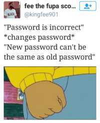 "Blackpeopletwitter, Fupa, and Old: fee the fupa sco...  BEK@kingfee901  ""Password is incorrect""  *changes password*  ""New password can't be  the same as old password"" <p>Yeezy123 (via /r/BlackPeopleTwitter)</p>"
