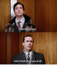 Mad Men (2007–2015): feel bad for you  I don't think about you at all. Mad Men (2007–2015)