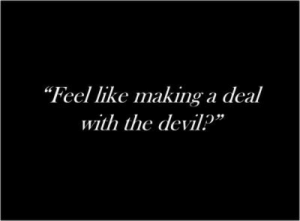 "the devil: ""Feel like makinga deal  with the devil?"