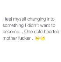 Feeling Myself, Memes, and Cold: feel myself changing into  something I didn't want to  become One cold hearted  mother fucker Be Fucking Awesome.