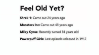 Funny, Miley Cyrus, and Monster: Feel Old Yet?  Shrek 1: Came out 24 years ago  Monsters Inc: Came out 48 years ago  Miley Cyrus: Recently turned 84 years old  Powerpuff Girls: Last episode released in 1912