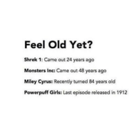 Girls, Miley Cyrus, and Monsters Inc: Feel Old Yet?  Shrek 1: Came out 24 years ago  Monsters Inc: Came out 48 years ago  Miley Cyrus: Recently turned 84 years old  Powerpuff Girls: Last episode released in 1912 damn was that weeed laced with something bc reading this made me feel high asf