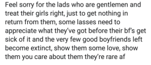 Af, Girls, and Love: Feel sorry for the lads who are gentlemen and  treat their girls right, just to get nothing in  return from them, some lasses need to  appreciate what they've got before their bf's get  sick of it and the very few good boyfriends left  become extinct, show them some love, show  them you care about them they're rare af Anonymous Nice-Guys are always good for a chuckle