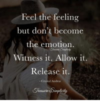 Separate your feelings from fact.: Feel the feeling  but don't become  the emotion  easure Simphcity  Witness it. Allow it.  Release it.  Crystal Andrus  Trerasire Sinpliaty Separate your feelings from fact.