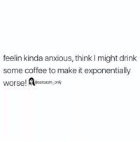 (via twitter-jeniffererrmerr): feelin kinda anxious, think I might drink  some coffee to make it exponentially  worse! Aosarcasm, only (via twitter-jeniffererrmerr)
