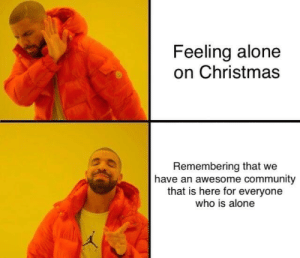 just send me a message :): Feeling alone  on Christmas  Remembering that we  have an awesome community  that is here for everyone  who is alone just send me a message :)