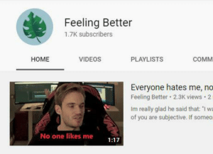 """Videos, One, and All: Feeling Better  1.7K subscribers  НОМE  VIDEOS  PLAYLISTS  сом  Everyone hates me, no  Feeling Better 2.3K views 2  Im really glad he said that: """"I wa  of you are subjective. If some  No one likes me  1:17 Thanks for all your support; im glad to have made a few of you feel better"""