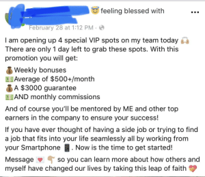 Blessed, Life, and Wow: feeling blessed with  February 28 at 1:12 PM.  I am opening up 4 special VIP spots on my team today  There are only 1 day left to grab these spots. With this  promotion you will get:  s Weekly bonuses  Average of $500+/month  A $3000 guarantee  SAND monthly commissions  And of course you'll be mentored by ME and other top  earners in the company to ensure your success!  If you have ever thought of having a side job or trying to find  a job that fits into your life seamlessly all by working from  your Smartphone. Now is the time to get started!  Message So you can learn more about how others and  myself have changed our lives by taking this leap of faith Wow that's one hell of a deal. Almost too good to pass up...