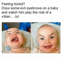 Bored, Funny, and Watch: Feeling bored?  Draw some evil eyebrows on a baby  and watch him play the role of a 😂😂😂 Try it.. funniest15 viralcypher funniest15seconds Www.viralcypher.com