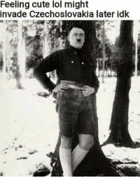 Cute, Lol, and Czechoslovakia: Feeling cute lol might  invade Czechoslovakia later idk So cute.