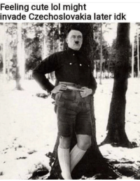 Cute, Lol, and World: Feeling cute lol might  invade Czechoslovakia later idk Then beginning of World War II - 1939