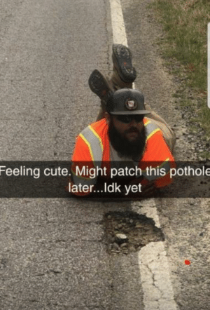 Pothole: Feeling cute. Might patch this pothole  later... ldk yet