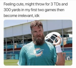 irrelevant: Feeling cute, might throw for 3 TDs and  300 yards in my first two games then  become irrelevant, idk  FUNNIESTNFLMEMES