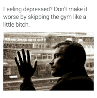 Bitch, Gym, and Dank Memes: Feeling depressed? Don't make it  worse by skipping the gym like a  little bitch 😂😂😂😂 bet gymlife