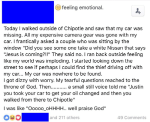 """Chipotle, Driving, and God: feeling emotional  Today I walked outside of Chipotle and saw that my car was  missing. All my expensive camera gear was gone with my  car. I frantically asked a couple who was sitting by the  window """"Did you see some one take a white Nissan that says  """"Jesus is coming?!!"""" They said no. I ran back outside feeling  like my world was imploding. I started looking down the  street to see if perhaps I could find the thief driving off with  my car... My car was nowhere to be found  I got dizzy with worry. My tearful questions reached to the  throne of God. Then  you took your car to get your oil changed and then you  walked from there to Chipotle""""  I was like """"Oooo0_oHHHH.. well praise God""""  a small still voice told me """"Justin  and 211 others  49 Comments  > K memehumor:  Good one, God"""