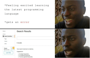 Been there with Kotlin: *Feeling excited learning  the latest programming  language  *get s an error  Home  Search Results  PUBLIC  Stack Overflow  Tags  Users  Jobs  0 results  Teams  Q&A for work  Your search returned no matches  Suggestions  Learn More  Try fewer keywords  . Try different keywords  .Try more general keywords Been there with Kotlin