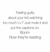 stupidquestionstoannoypeople:  How to get your child to read more: Feeling guilty  about your kid watching  too much t.v.? Just mute it and  put the captions on  Boom  Now they're reading. stupidquestionstoannoypeople:  How to get your child to read more