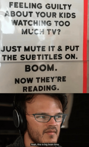 The best idea: FEELING GUILTY  ABOUT YOUR KIDS  WATCHING TOO  MUCH TV?  JUST MUTE IT &PUT  THE SUBTITLES ON.  BOOM.  NOW THEY'RE  READING.  Yeah, this is big brain time. The best idea