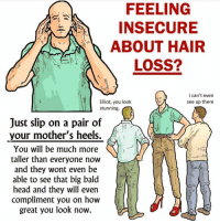 Need to try this @calkearns: FEELING  INSECURE  ABOUT HAIR  LOSS?  I can't even  see up there  Elliot, you look  stunning.  A  Just slip on a pair of  your mother's heels.  You will be much more  taller than everyone now  and they wont even be  able to see that big bald  head and they will even  compliment you on how  great you look now.  ㄧ Need to try this @calkearns