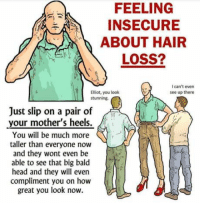 : FEELING  INSECURE  ABOUT HAIR  LOSS?  I can't even  see up there  Elliot, you look  stunning.  Just slip on a pair of  your mother's heels.  You will be much more  taller than everyone now  and they wont even be  able to see that big bald  head and they will even  compliment you on how  great you look now
