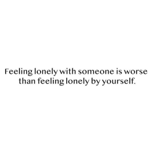 Lonely, Feeling, and Someone: Feeling lonely with someone is worse  than feeling lonely by yourself.