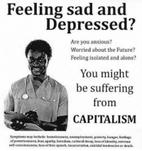 Being Alone, Future, and Apathy: Feeling sad and  Depressed  Are you anxious?  Worried about the Future?  Feeling isolated and alone?  You might  be suffering  from  CAPITALISM  symptoms may include: homelessness, unemployment  poverty, hunger, feelings  of powerlessness, fear, apathy, boredom, cultural decay, loss ofidentity, extreme  self consciousness, loss of free speech, incarceration, suicidal tendencies or death.