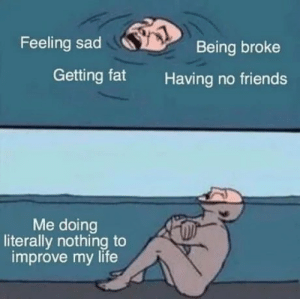 Improve: Feeling sad  Being broke  Getting fat  Having no friends  Me doing  literally nothing to  improve my life