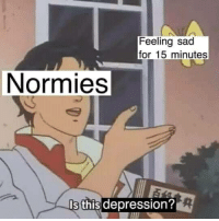 Depression, Sad, and For: Feeling sad  for 15 minutes  Normies  s this depression?