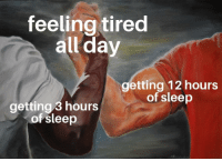 Sleep, Day, and All: feeling tired  all day  getting 12 hours  of sleep  getting 3 hours  of sleep